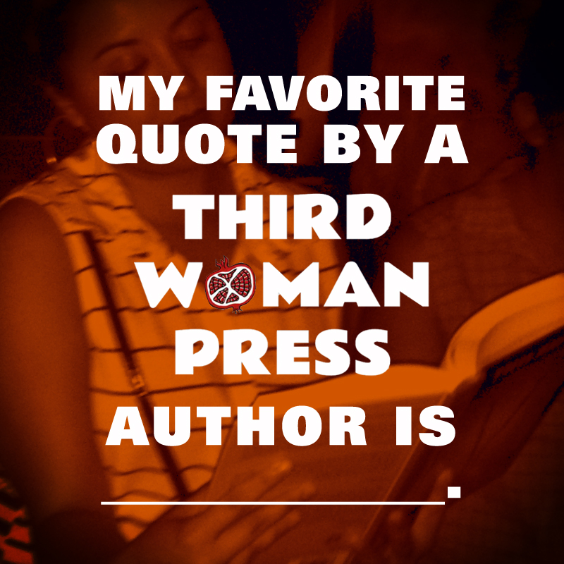 My favorite quote by a Third Woman Press author is _.